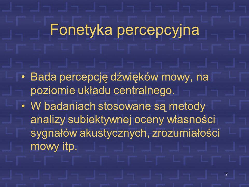 Fonetyka percepcyjna Bada percepcję dźwięków mowy, na poziomie układu centralnego.