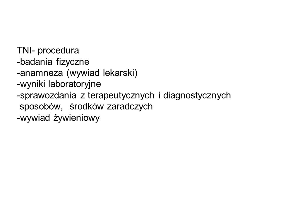TNI- procedura -badania fizyczne -anamneza (wywiad lekarski) -wyniki laboratoryjne -sprawozdania z terapeutycznych i diagnostycznych sposobów, środków zaradczych -wywiad żywieniowy