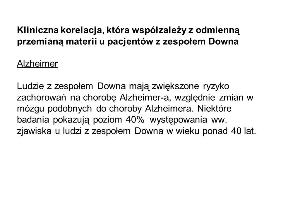 Kliniczna korelacja, która współzależy z odmienną przemianą materii u pacjentów z zespołem Downa Alzheimer Ludzie z zespołem Downa mają zwiększone ryzyko zachorowań na chorobę Alzheimer-a, względnie zmian w mózgu podobnych do choroby Alzheimera.