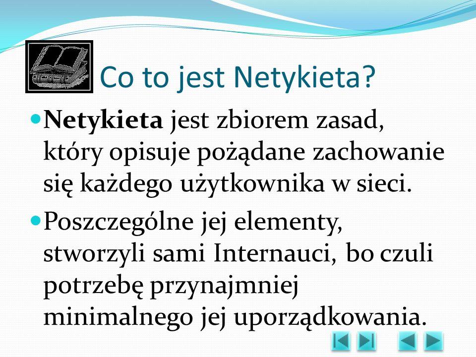 Co to jest Netykieta Netykieta jest zbiorem zasad, który opisuje pożądane zachowanie się każdego użytkownika w sieci.