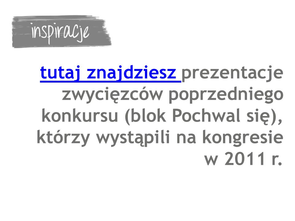 tutaj znajdziesz prezentacje zwycięzców poprzedniego konkursu (blok Pochwal się), którzy wystąpili na kongresie w 2011 r.