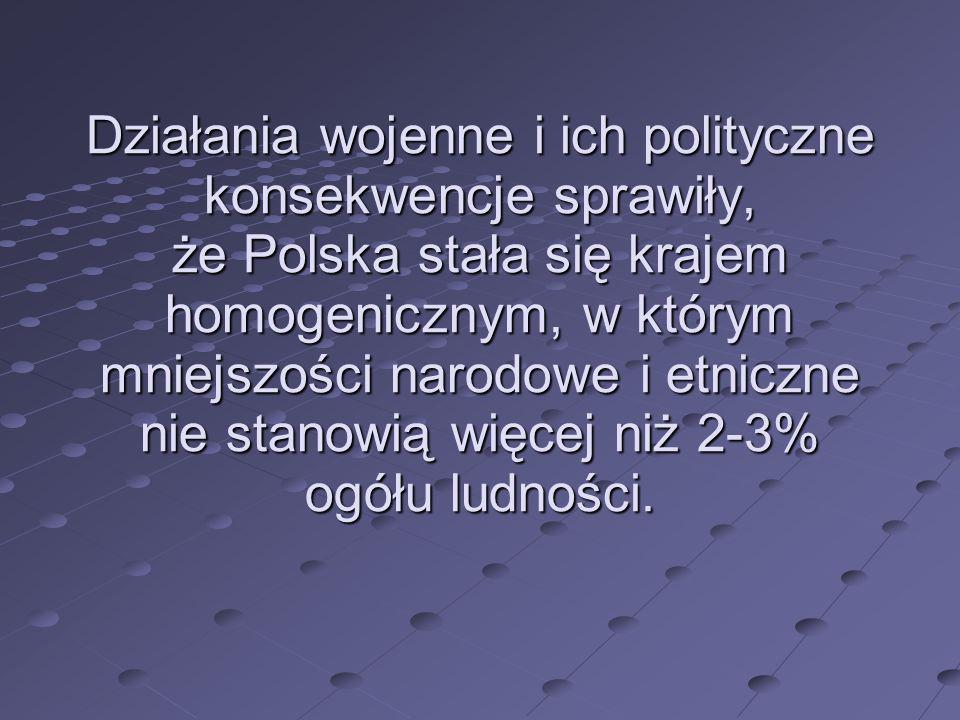 Działania wojenne i ich polityczne konsekwencje sprawiły, że Polska stała się krajem homogenicznym, w którym mniejszości narodowe i etniczne nie stanowią więcej niż 2-3% ogółu ludności.