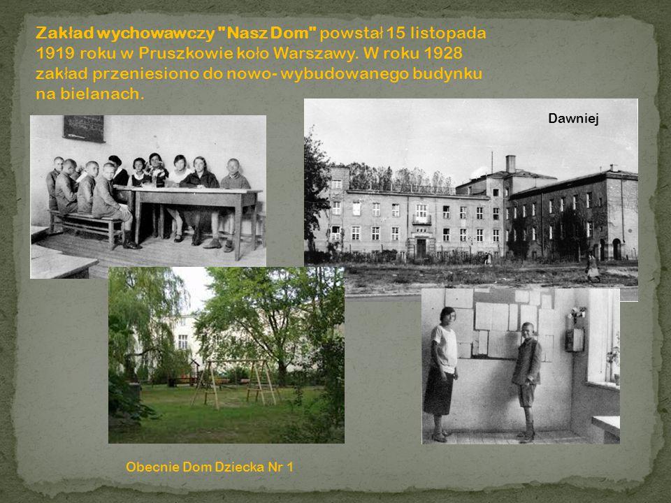 Zakład wychowawczy Nasz Dom powstał 15 listopada 1919 roku w Pruszkowie koło Warszawy. W roku 1928 zakład przeniesiono do nowo- wybudowanego budynku na bielanach.
