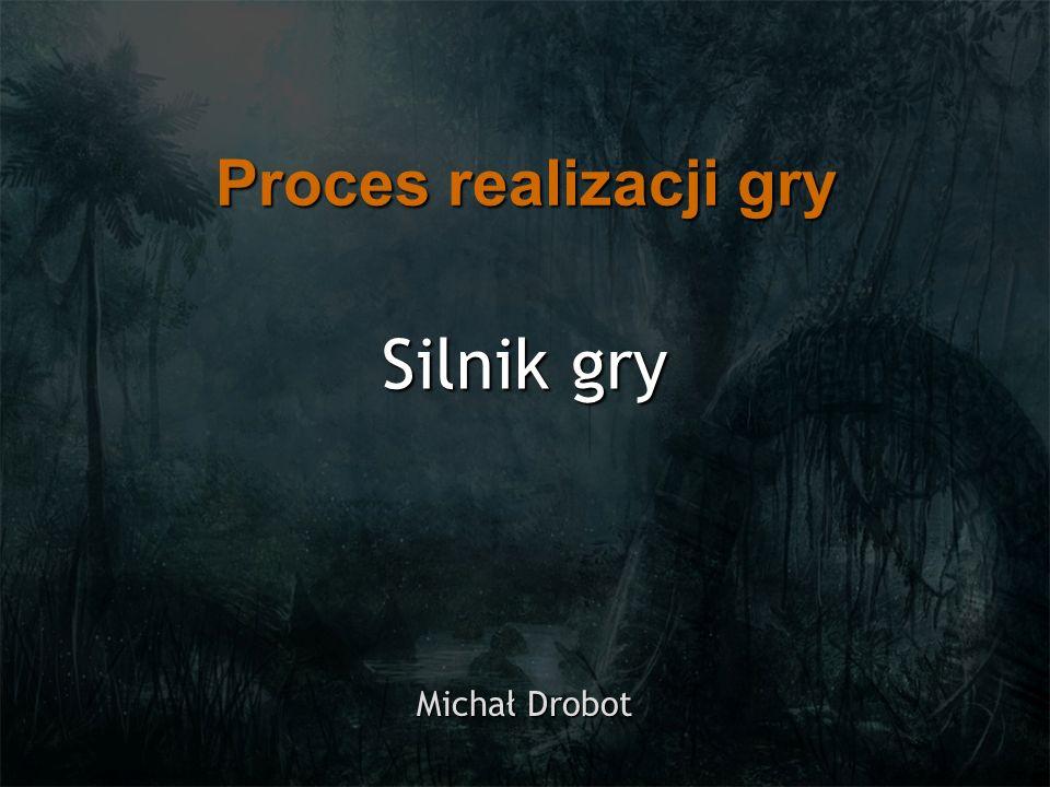 Proces realizacji gry Silnik gry Michał Drobot