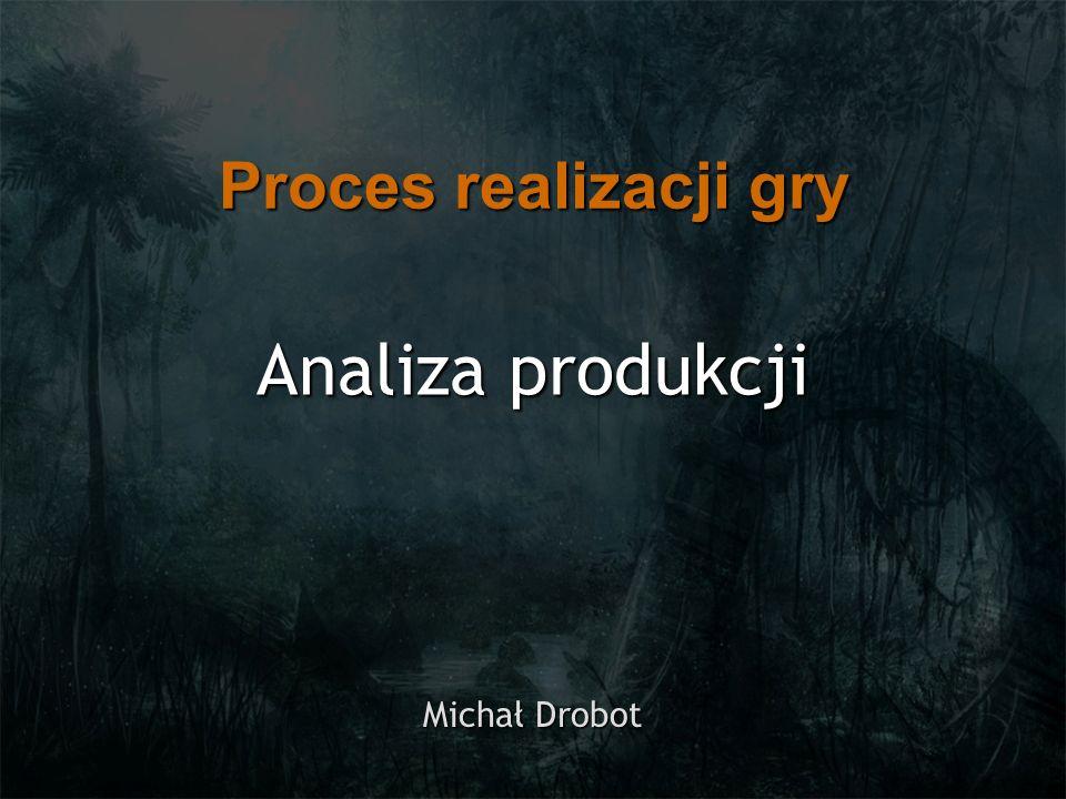 Proces realizacji gry Analiza produkcji Michał Drobot
