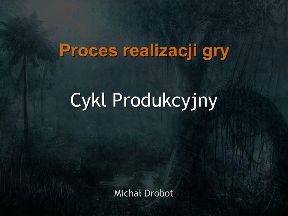 Proces realizacji gry Cykl Produkcyjny Michał Drobot