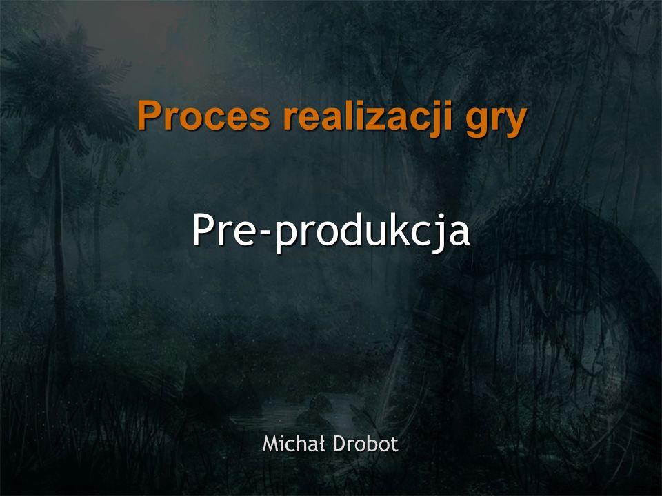 Proces realizacji gry Pre-produkcja Michał Drobot