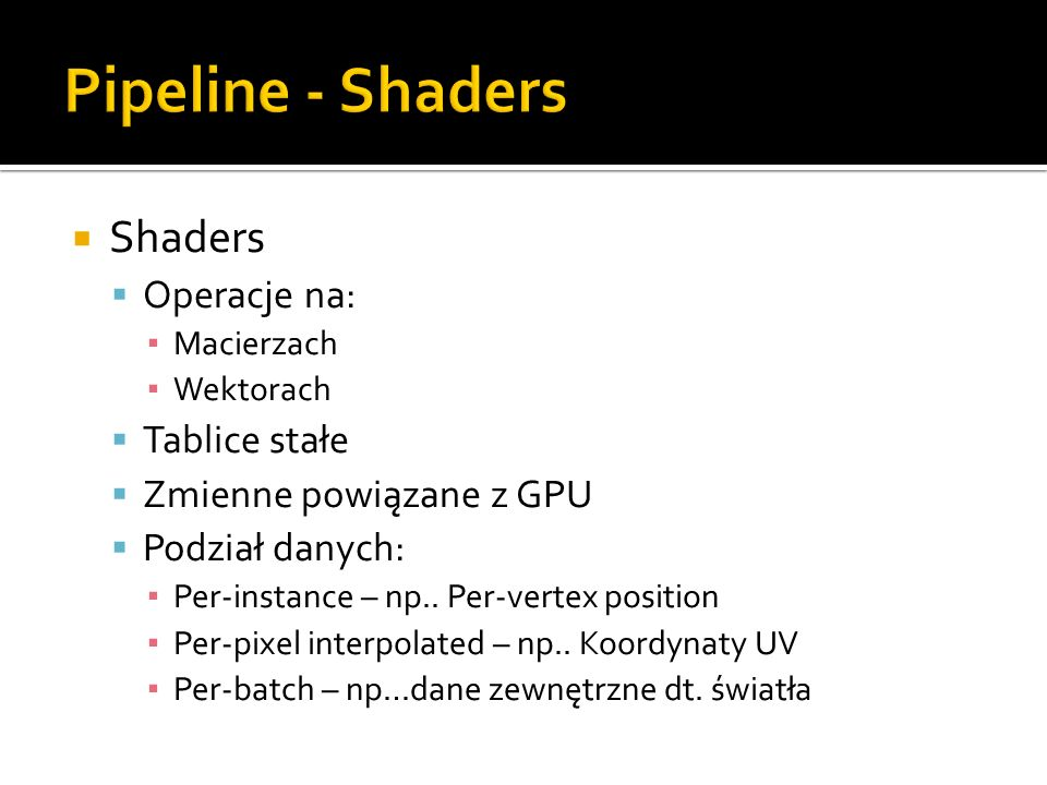 Pipeline - Shaders Shaders Operacje na: Tablice stałe