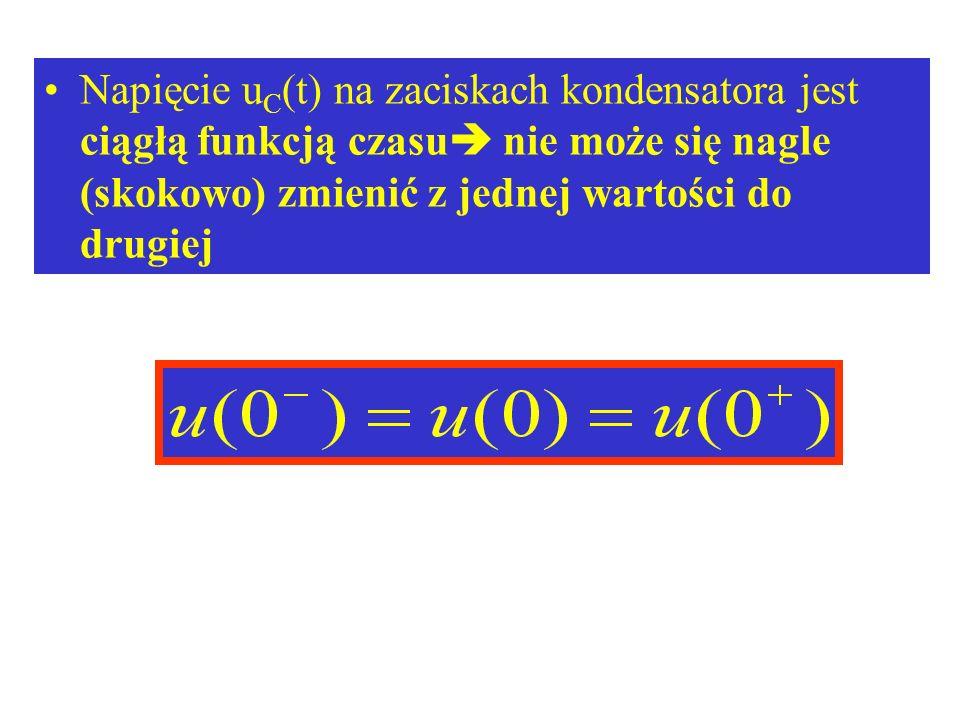 Napięcie uC(t) na zaciskach kondensatora jest ciągłą funkcją czasu nie może się nagle (skokowo) zmienić z jednej wartości do drugiej