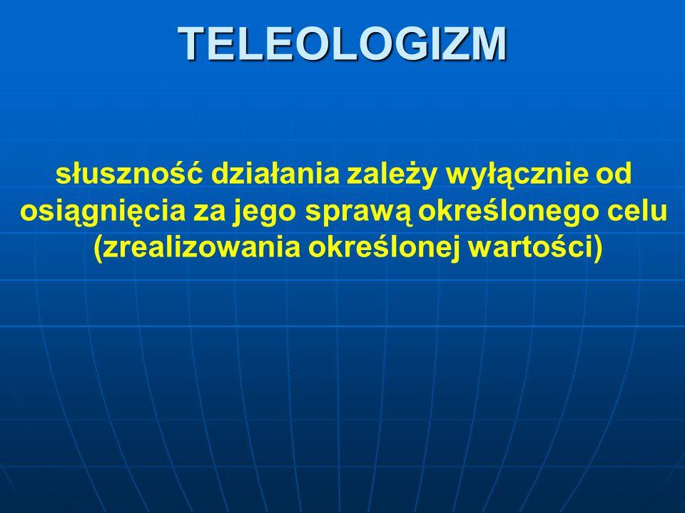 TELEOLOGIZM słuszność działania zależy wyłącznie od