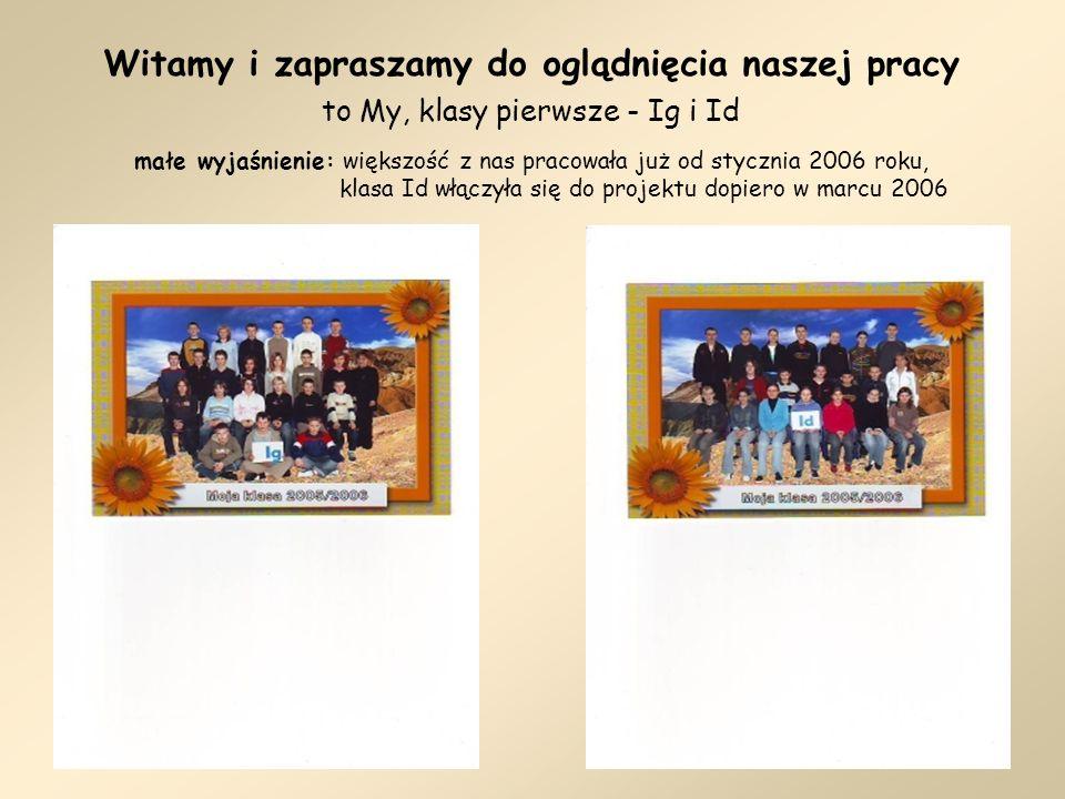 Witamy i zapraszamy do oglądnięcia naszej pracy to My, klasy pierwsze - Ig i Id małe wyjaśnienie: większość z nas pracowała już od stycznia 2006 roku, klasa Id włączyła się do projektu dopiero w marcu 2006