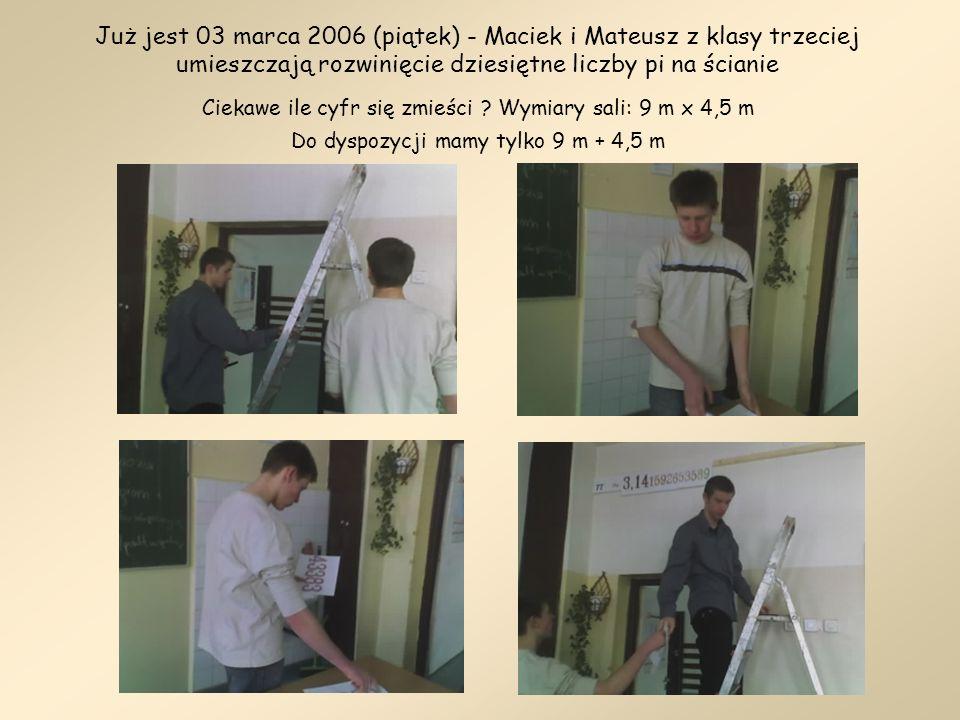 Już jest 03 marca 2006 (piątek) - Maciek i Mateusz z klasy trzeciej umieszczają rozwinięcie dziesiętne liczby pi na ścianie Ciekawe ile cyfr się zmieści .