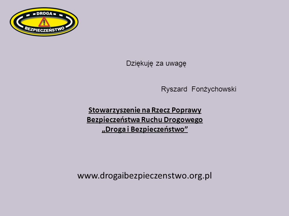 """Dziękuję za uwagęRyszard Fonżychowski. Stowarzyszenie na Rzecz Poprawy Bezpieczeństwa Ruchu Drogowego """"Droga i Bezpieczeństwo"""