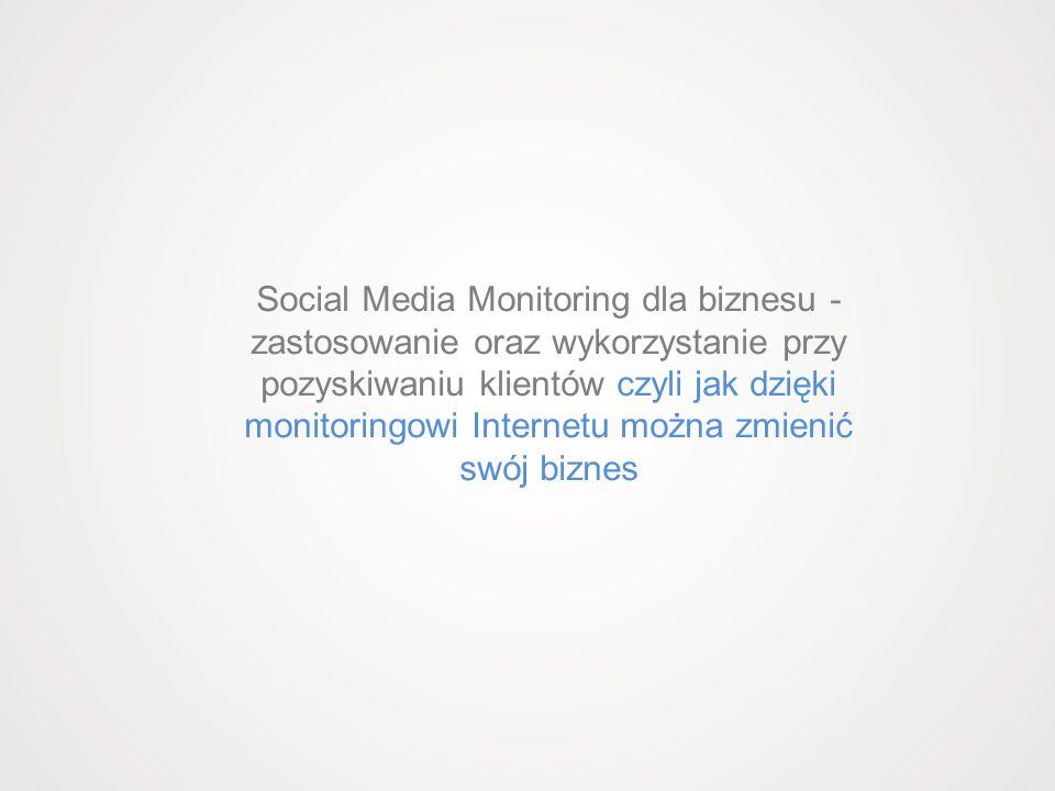 Social Media Monitoring dla biznesu - zastosowanie oraz wykorzystanie przy pozyskiwaniu klientów czyli jak dzięki monitoringowi Internetu można zmienić swój biznes