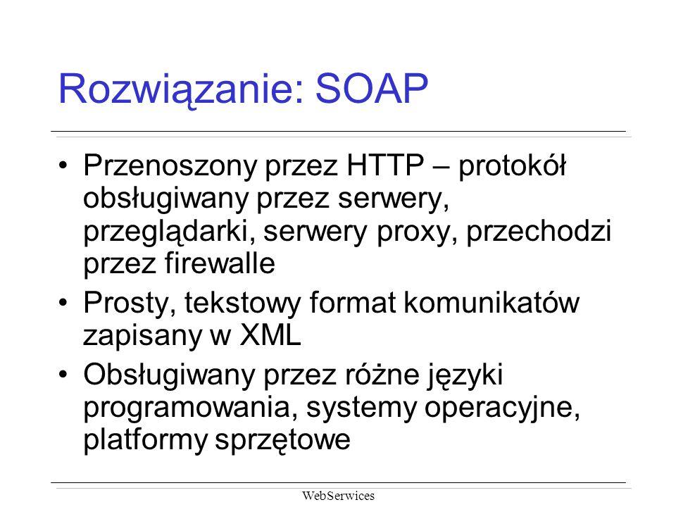 Rozwiązanie: SOAP Przenoszony przez HTTP – protokół obsługiwany przez serwery, przeglądarki, serwery proxy, przechodzi przez firewalle.