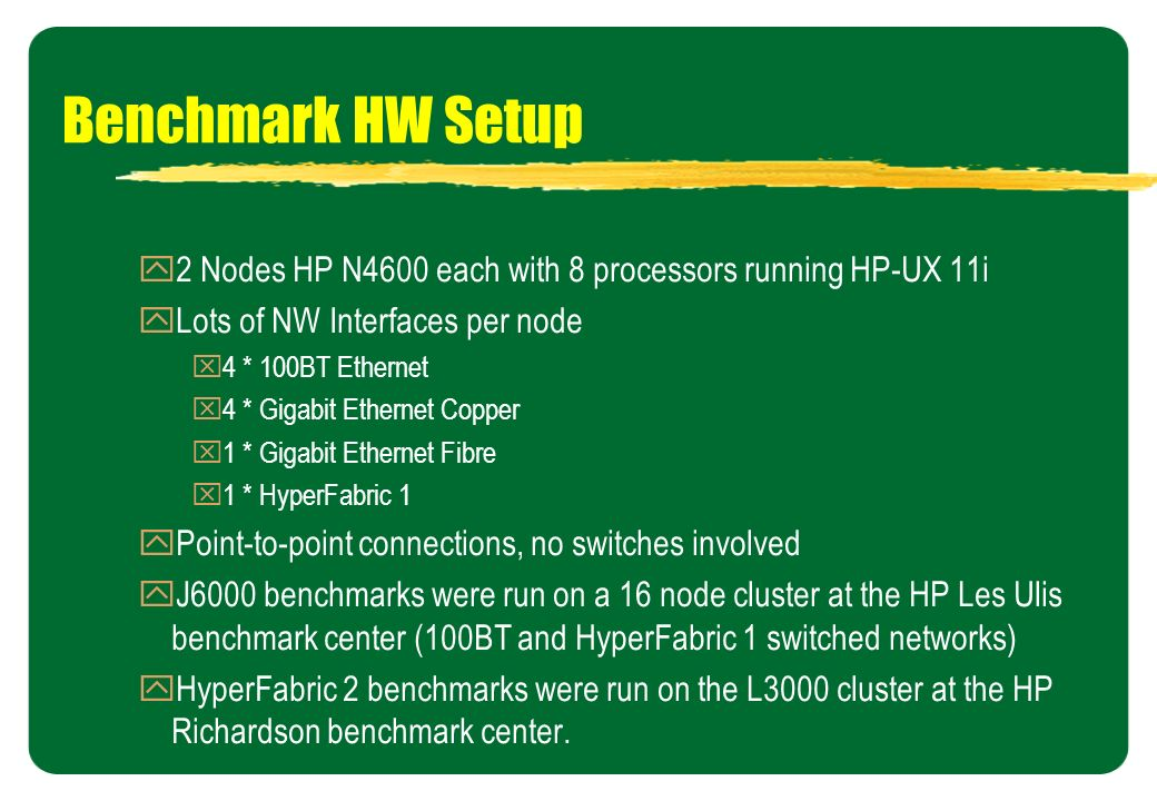 Benchmark HW Setup 2 Nodes HP N4600 each with 8 processors running HP-UX 11i. Lots of NW Interfaces per node.