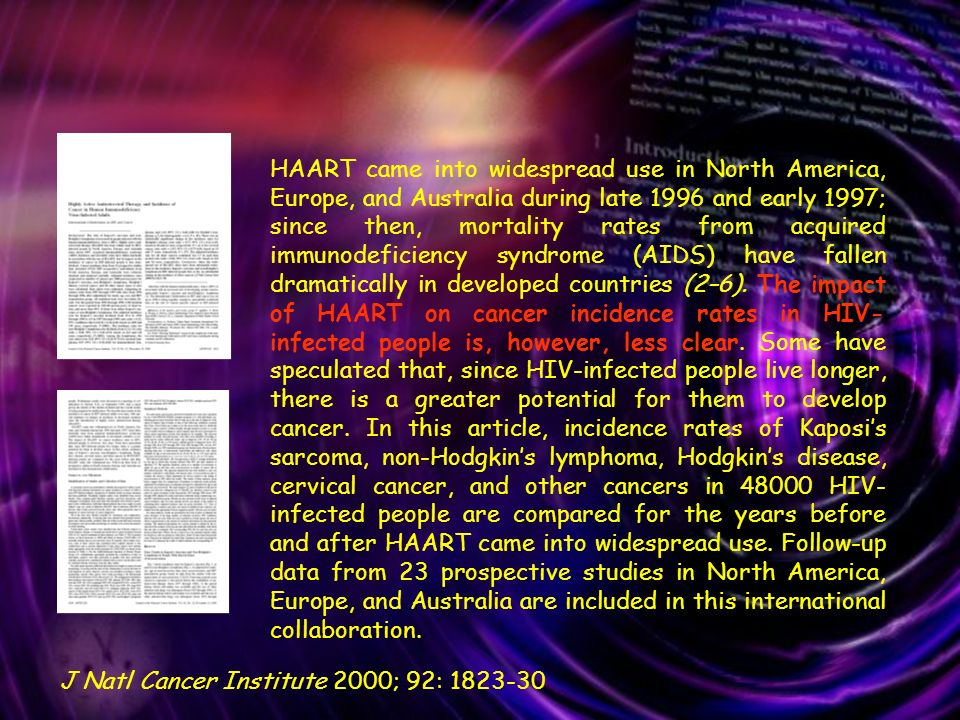 HAART came into widespread use in North America, Europe, and Australia during late 1996 and early 1997; since then, mortality rates from acquired immunodeficiency syndrome (AIDS) have fallen dramatically in developed countries (2–6). The impact of HAART on cancer incidence rates in HIV-infected people is, however, less clear. Some have speculated that, since HIV-infected people live longer, there is a greater potential for them to develop cancer. In this article, incidence rates of Kaposi's sarcoma, non-Hodgkin's lymphoma, Hodgkin's disease, cervical cancer, and other cancers in 48000 HIV-infected people are compared for the years before and after HAART came into widespread use. Follow-up data from 23 prospective studies in North America, Europe, and Australia are included in this international collaboration.
