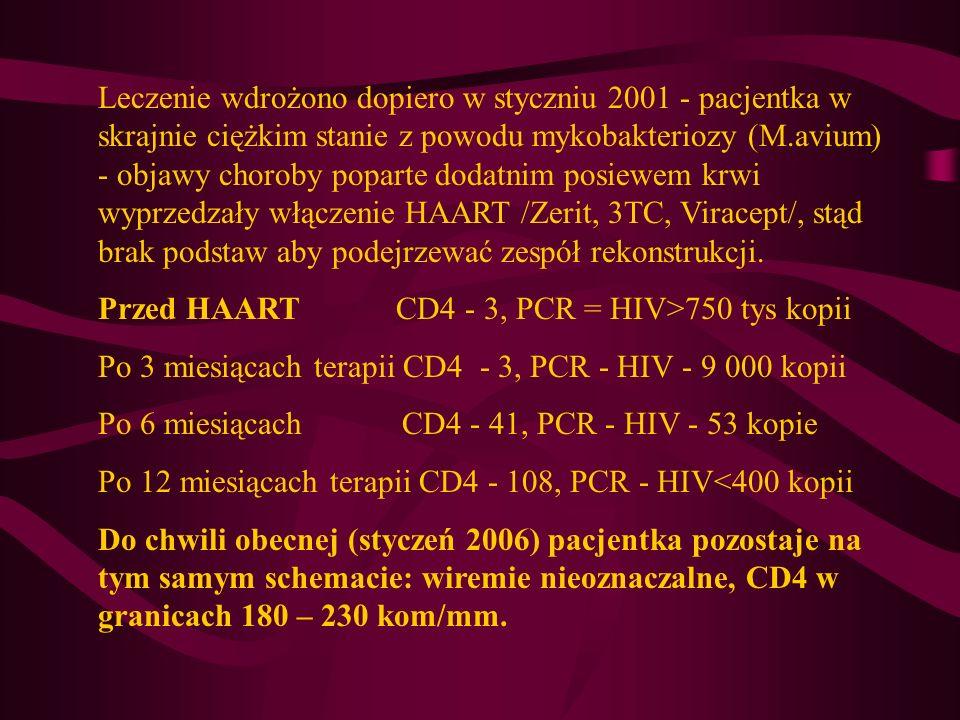 Leczenie wdrożono dopiero w styczniu 2001 - pacjentka w skrajnie ciężkim stanie z powodu mykobakteriozy (M.avium) - objawy choroby poparte dodatnim posiewem krwi wyprzedzały włączenie HAART /Zerit, 3TC, Viracept/, stąd brak podstaw aby podejrzewać zespół rekonstrukcji.