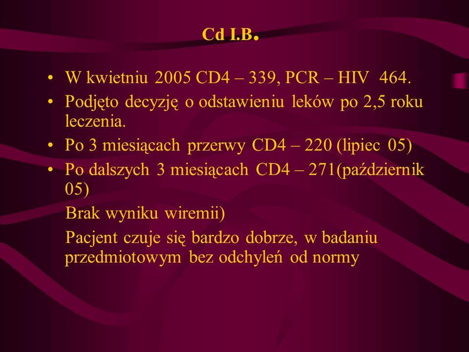 Cd I.B. W kwietniu 2005 CD4 – 339, PCR – HIV 464. Podjęto decyzję o odstawieniu leków po 2,5 roku leczenia.