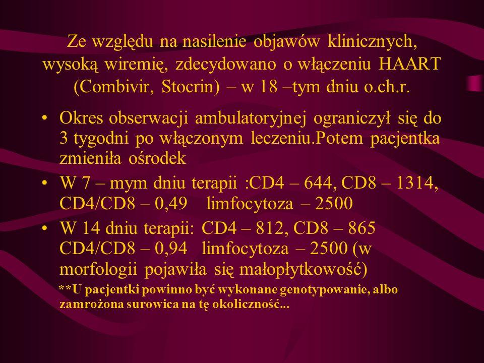 Ze względu na nasilenie objawów klinicznych, wysoką wiremię, zdecydowano o włączeniu HAART (Combivir, Stocrin) – w 18 –tym dniu o.ch.r.