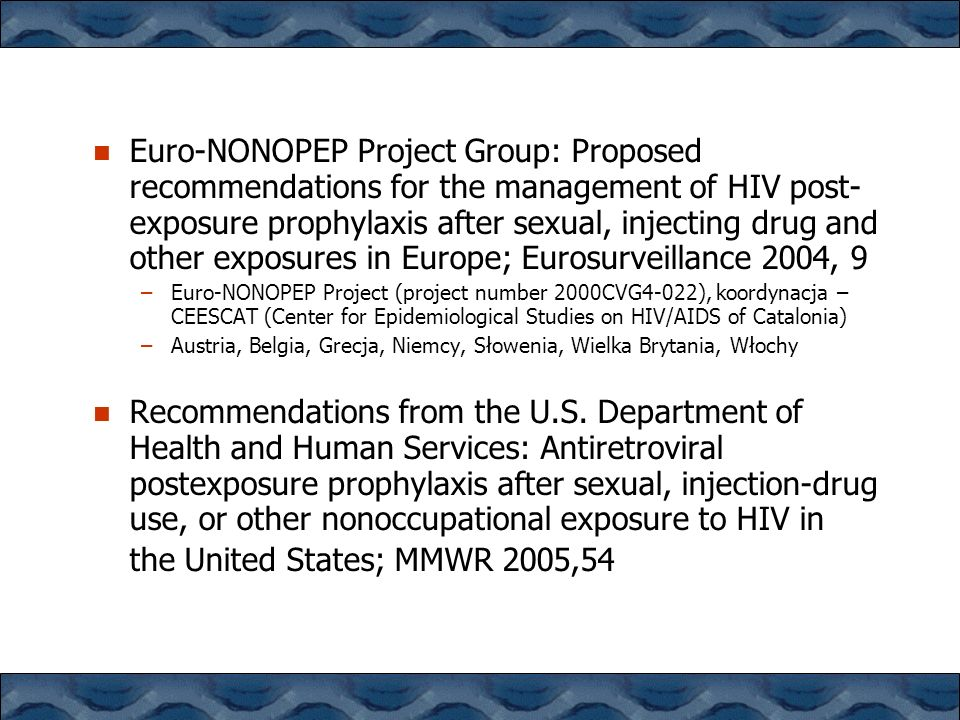 Euro-NONOPEP Project Group: Proposed recommendations for the management of HIV post-exposure prophylaxis after sexual, injecting drug and other exposures in Europe; Eurosurveillance 2004, 9