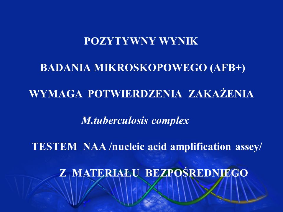 POZYTYWNY WYNIK BADANIA MIKROSKOPOWEGO (AFB+) WYMAGA POTWIERDZENIA ZAKAŻENIA. M.tuberculosis complex.