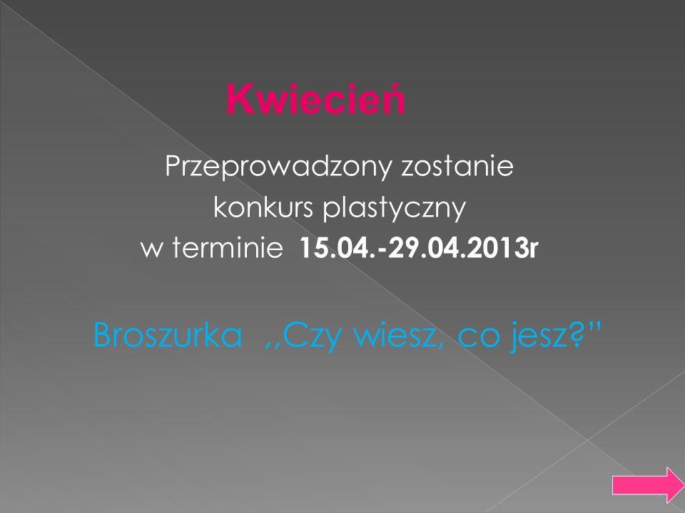 Kwiecień Przeprowadzony zostanie konkurs plastyczny w terminie 15.04.-29.04.2013r Broszurka ,,Czy wiesz, co jesz