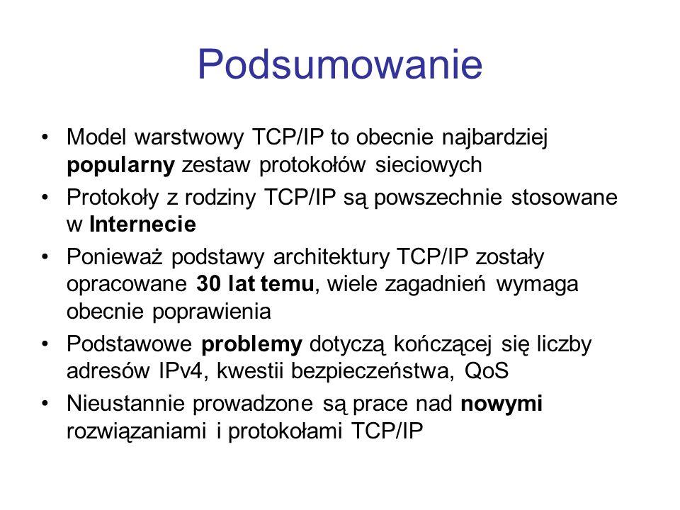 Podsumowanie Model warstwowy TCP/IP to obecnie najbardziej popularny zestaw protokołów sieciowych.