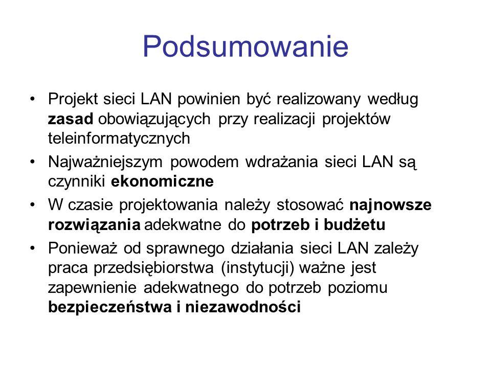 Podsumowanie Projekt sieci LAN powinien być realizowany według zasad obowiązujących przy realizacji projektów teleinformatycznych.