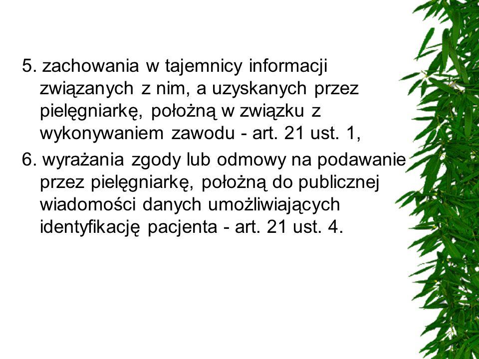 5. zachowania w tajemnicy informacji związanych z nim, a uzyskanych przez pielęgniarkę, położną w związku z wykonywaniem zawodu - art. 21 ust. 1,