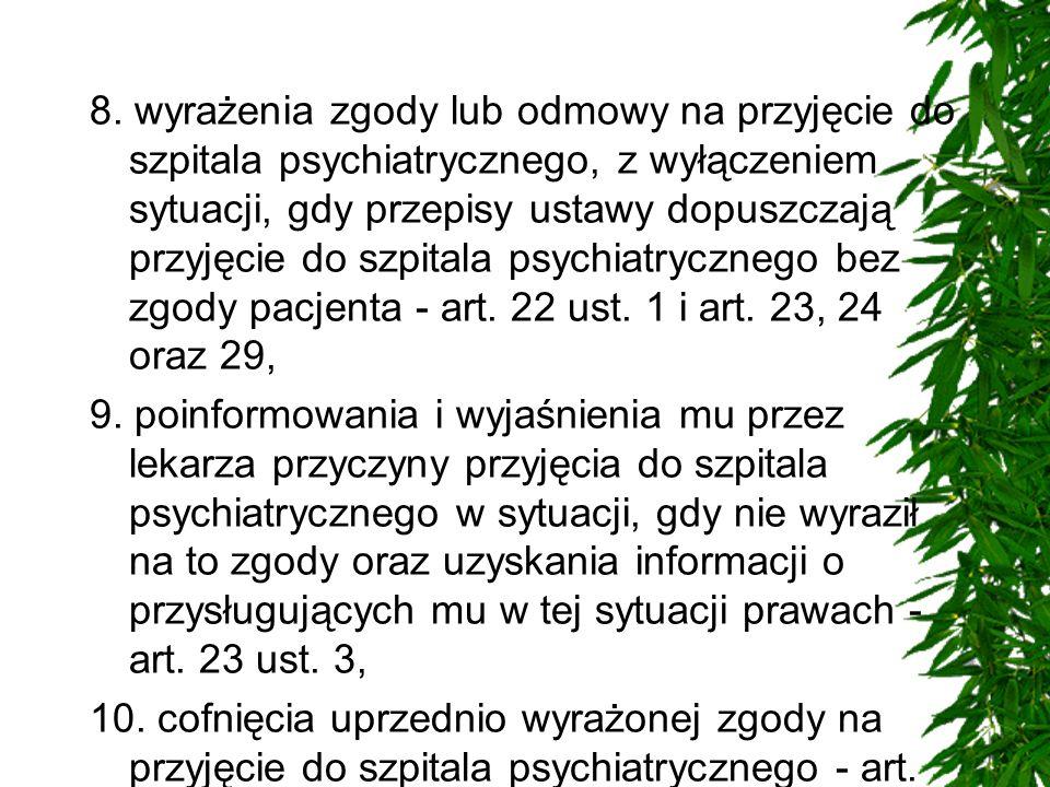 8. wyrażenia zgody lub odmowy na przyjęcie do szpitala psychiatrycznego, z wyłączeniem sytuacji, gdy przepisy ustawy dopuszczają przyjęcie do szpitala psychiatrycznego bez zgody pacjenta - art. 22 ust. 1 i art. 23, 24 oraz 29,
