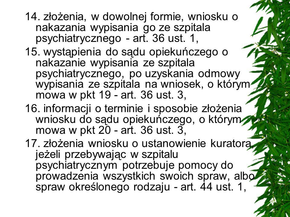 14. złożenia, w dowolnej formie, wniosku o nakazania wypisania go ze szpitala psychiatrycznego - art. 36 ust. 1,