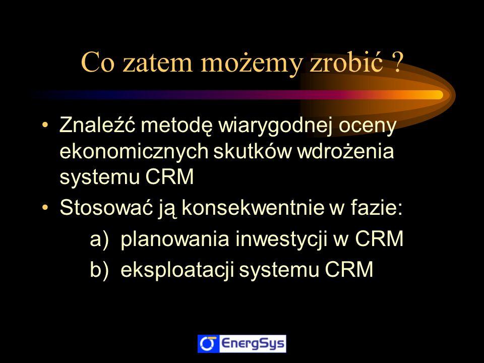 Co zatem możemy zrobić Znaleźć metodę wiarygodnej oceny ekonomicznych skutków wdrożenia systemu CRM.