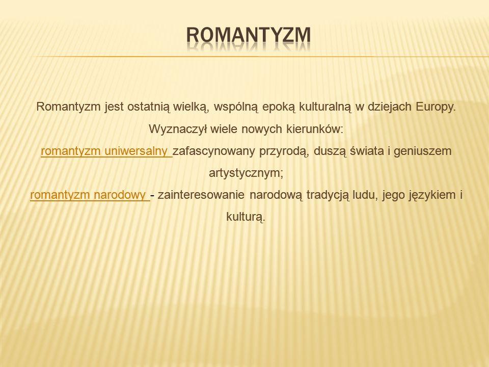 Romantyzm Romantyzm jest ostatnią wielką, wspólną epoką kulturalną w dziejach Europy. Wyznaczył wiele nowych kierunków: