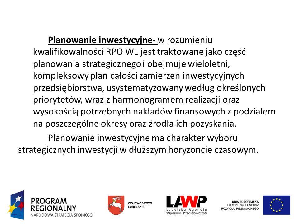 Planowanie inwestycyjne- w rozumieniu kwalifikowalności RPO WL jest traktowane jako część planowania strategicznego i obejmuje wieloletni, kompleksowy plan całości zamierzeń inwestycyjnych przedsiębiorstwa, usystematyzowany według określonych priorytetów, wraz z harmonogramem realizacji oraz wysokością potrzebnych nakładów finansowych z podziałem na poszczególne okresy oraz źródła ich pozyskania.