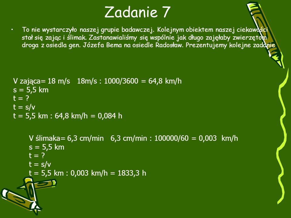 Zadanie 7 V zająca= 18 m/s 18m/s : 1000/3600 = 64,8 km/h s = 5,5 km