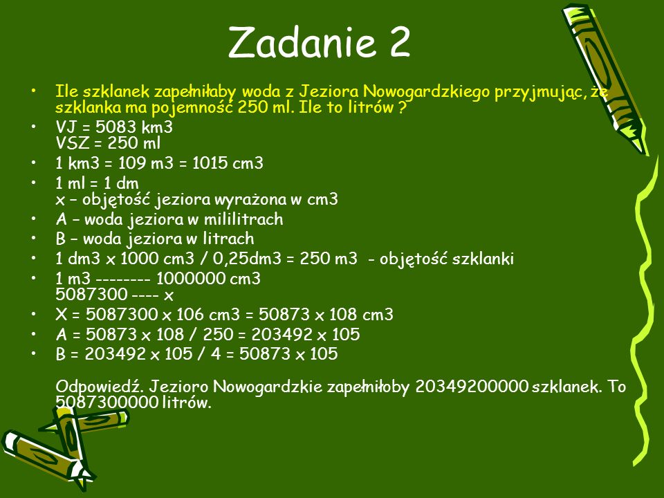 Zadanie 2 Ile szklanek zapełniłaby woda z Jeziora Nowogardzkiego przyjmując, że szklanka ma pojemność 250 ml. Ile to litrów
