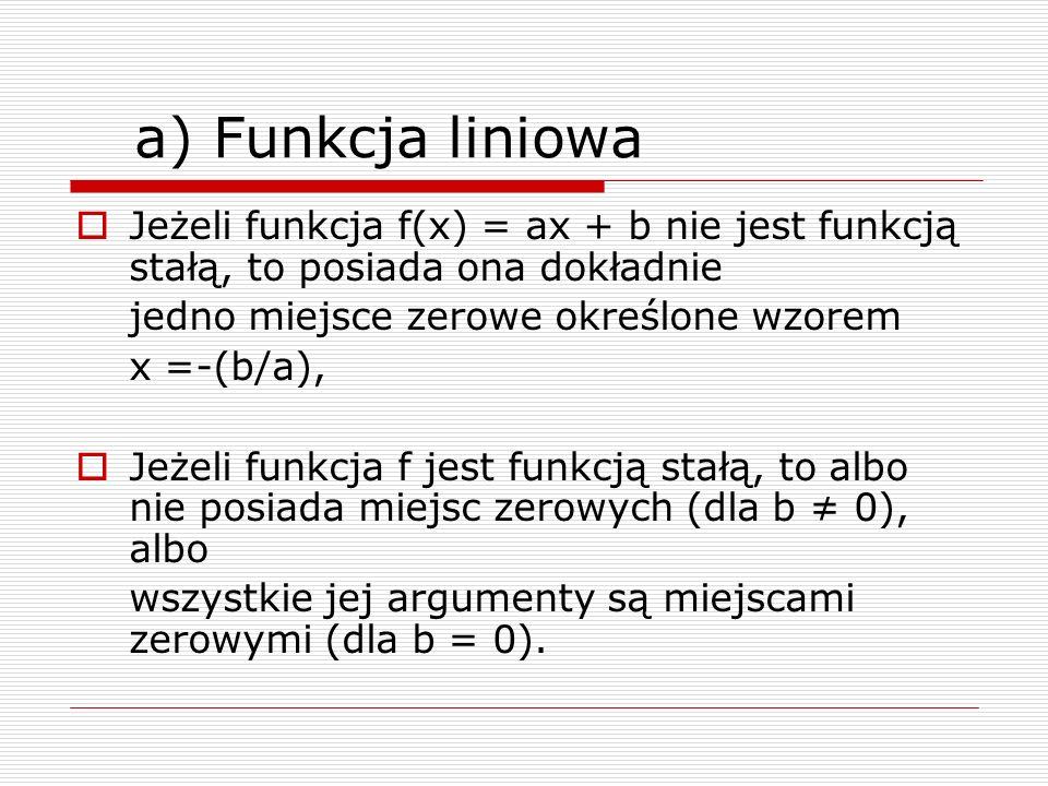 a) Funkcja liniowaJeżeli funkcja f(x) = ax + b nie jest funkcją stałą, to posiada ona dokładnie. jedno miejsce zerowe określone wzorem.