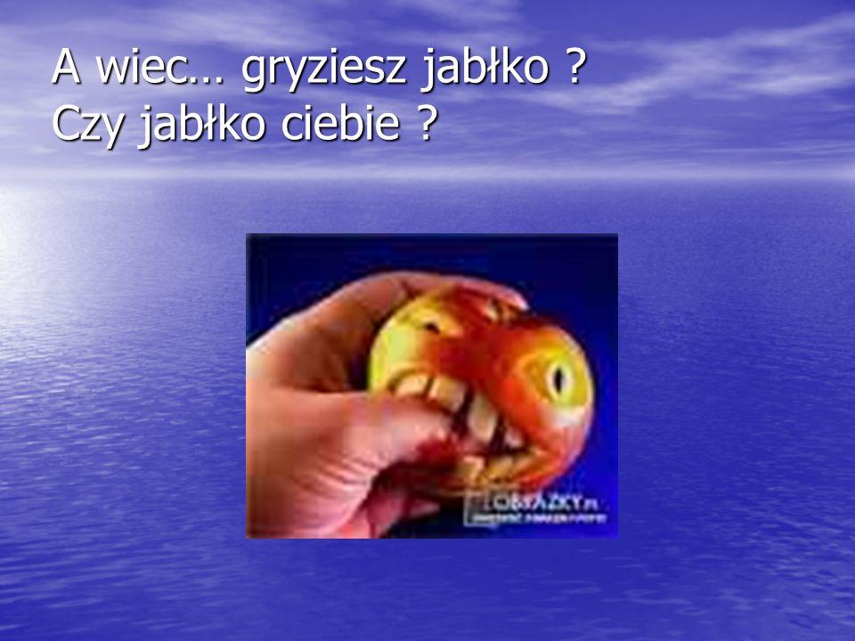 A wiec… gryziesz jabłko Czy jabłko ciebie