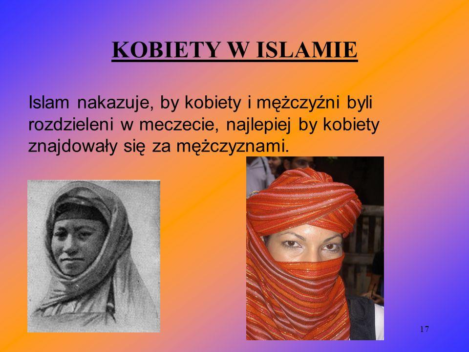 KOBIETY W ISLAMIE Islam nakazuje, by kobiety i mężczyźni byli rozdzieleni w meczecie, najlepiej by kobiety znajdowały się za mężczyznami.