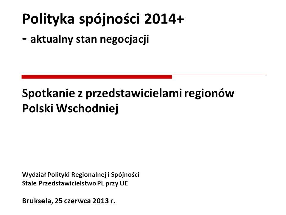 Polityka spójności 2014+ - aktualny stan negocjacji Spotkanie z przedstawicielami regionów Polski Wschodniej Wydział Polityki Regionalnej i Spójności Stałe Przedstawicielstwo PL przy UE Bruksela, 25 czerwca 2013 r.