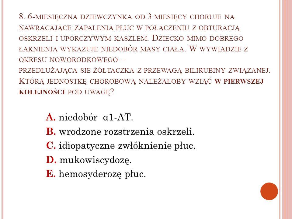 8. 6-miesięczna dziewczynka od 3 miesięcy choruje na nawracające zapalenia płuc w połączeniu z obturacją oskrzeli i uporczywym kaszlem. Dziecko mimo dobrego łaknienia wykazuje niedobór masy ciała. W wywiadzie z okresu noworodkowego – przedłużająca sie żółtaczka z przewagą bilirubiny związanej. Którą jednostkę chorobową należałoby wziąć w pierwszej kolejności pod uwagę