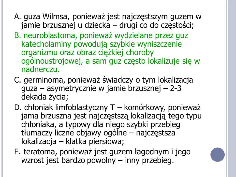 A. guza Wilmsa, ponieważ jest najczęstszym guzem w jamie brzusznej u dziecka – drugi co do częstości;