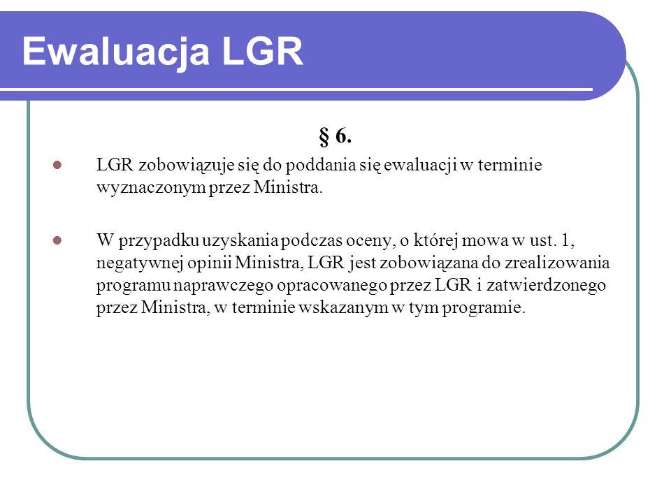 Ewaluacja LGR § 6. LGR zobowiązuje się do poddania się ewaluacji w terminie wyznaczonym przez Ministra.