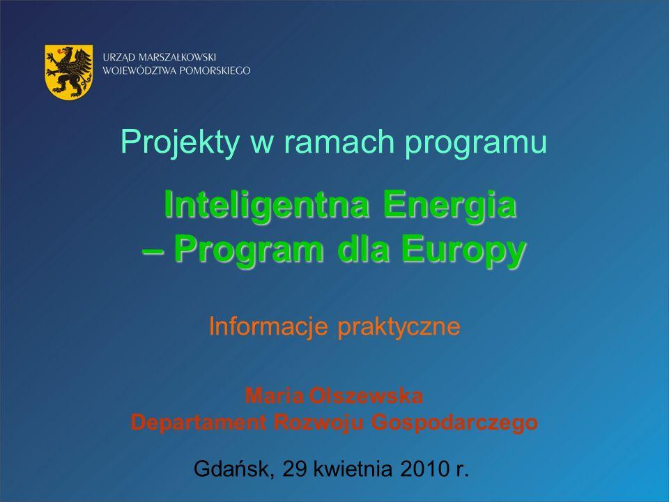 Projekty w ramach programu Inteligentna Energia – Program dla Europy Informacje praktyczne Maria Olszewska Departament Rozwoju Gospodarczego