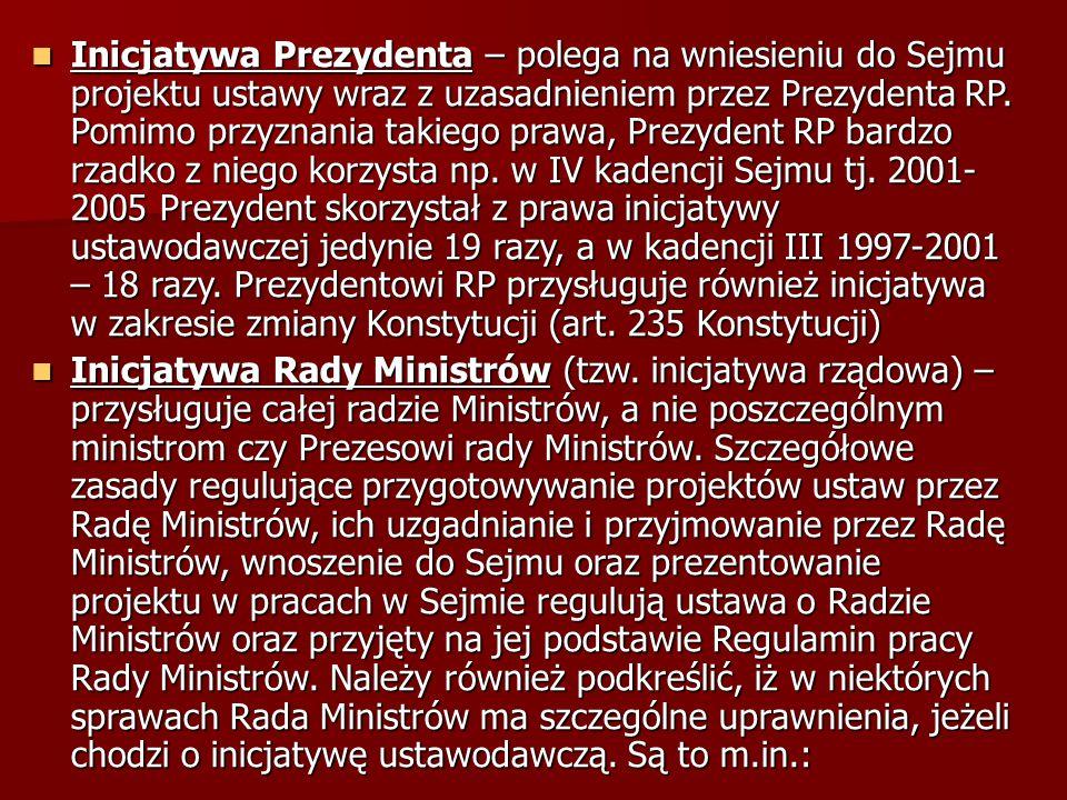 Inicjatywa Prezydenta – polega na wniesieniu do Sejmu projektu ustawy wraz z uzasadnieniem przez Prezydenta RP. Pomimo przyznania takiego prawa, Prezydent RP bardzo rzadko z niego korzysta np. w IV kadencji Sejmu tj. 2001- 2005 Prezydent skorzystał z prawa inicjatywy ustawodawczej jedynie 19 razy, a w kadencji III 1997-2001 – 18 razy. Prezydentowi RP przysługuje również inicjatywa w zakresie zmiany Konstytucji (art. 235 Konstytucji)