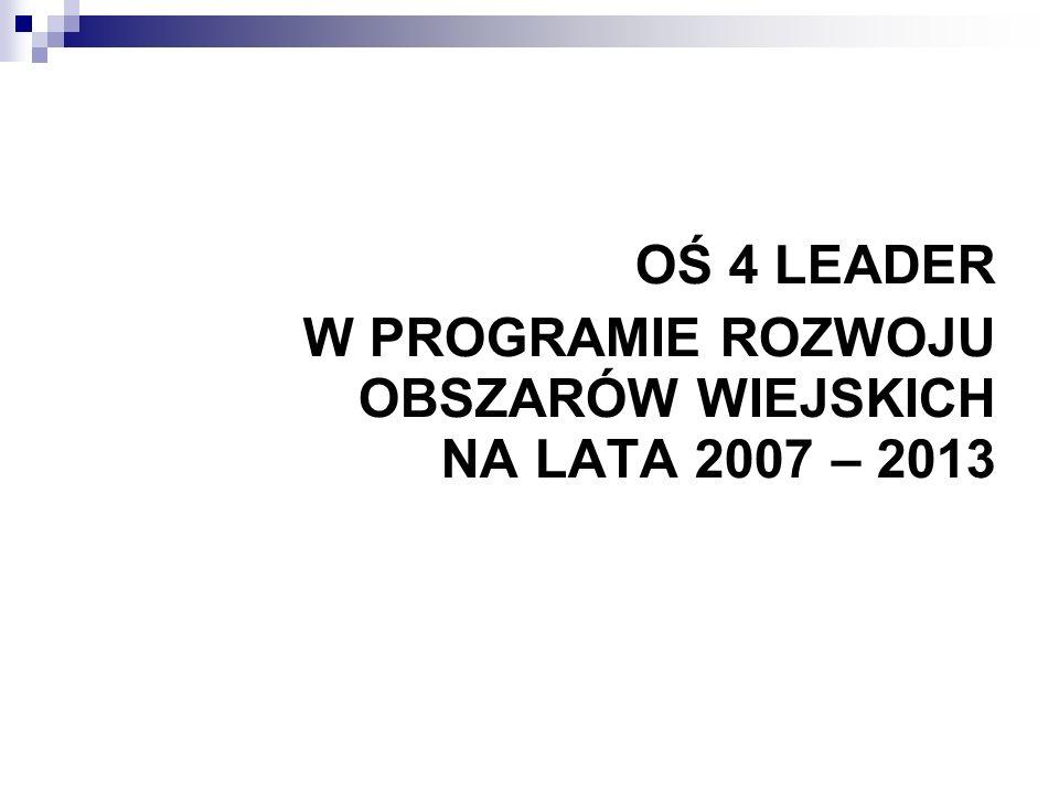 OŚ 4 LEADER W PROGRAMIE ROZWOJU OBSZARÓW WIEJSKICH NA LATA 2007 – 2013