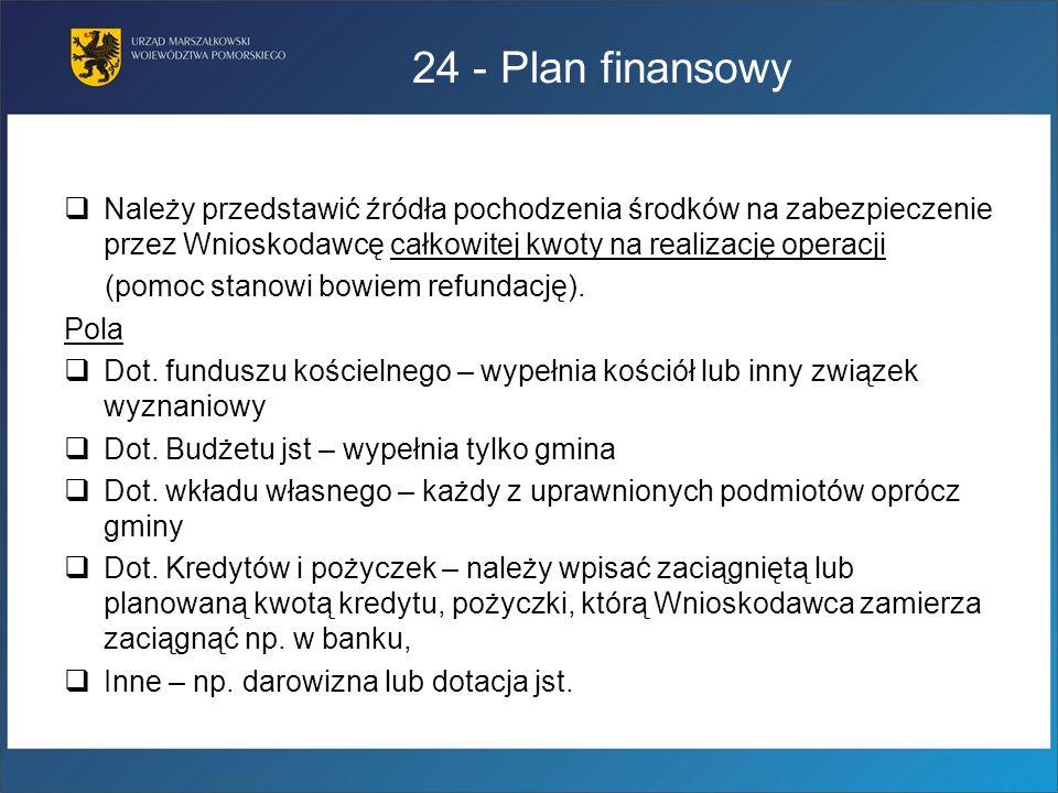 24 - Plan finansowyNależy przedstawić źródła pochodzenia środków na zabezpieczenie przez Wnioskodawcę całkowitej kwoty na realizację operacji.