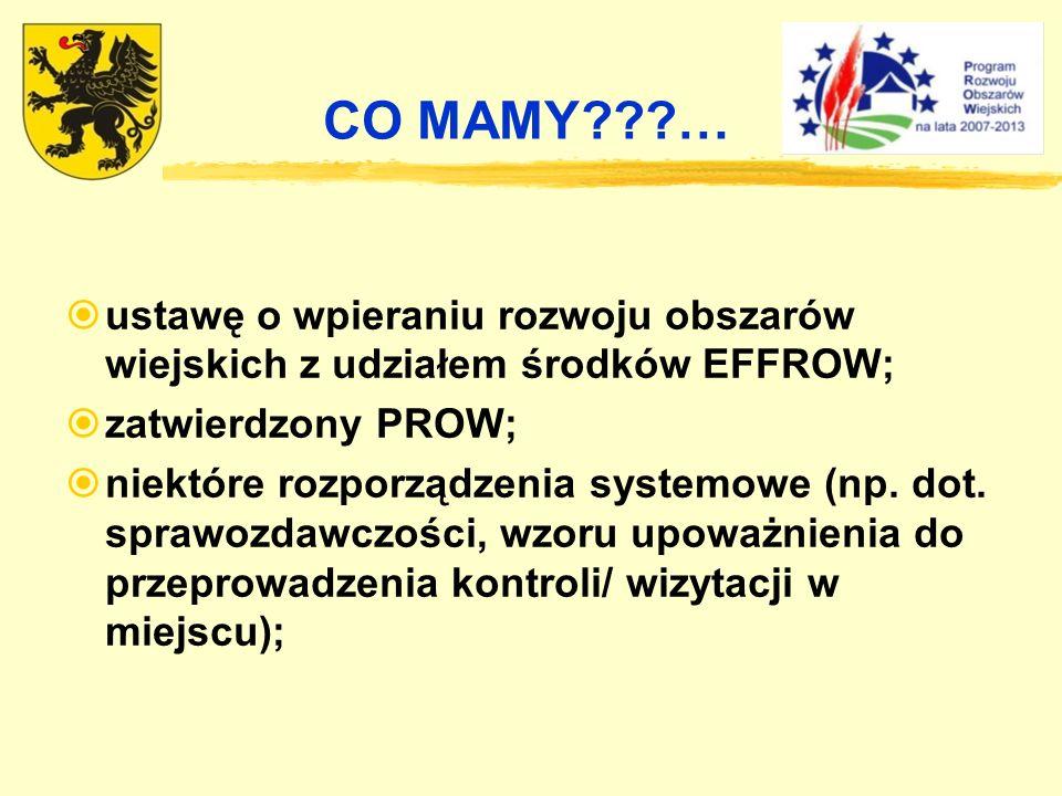 CO MAMY … ustawę o wpieraniu rozwoju obszarów wiejskich z udziałem środków EFFROW; zatwierdzony PROW;