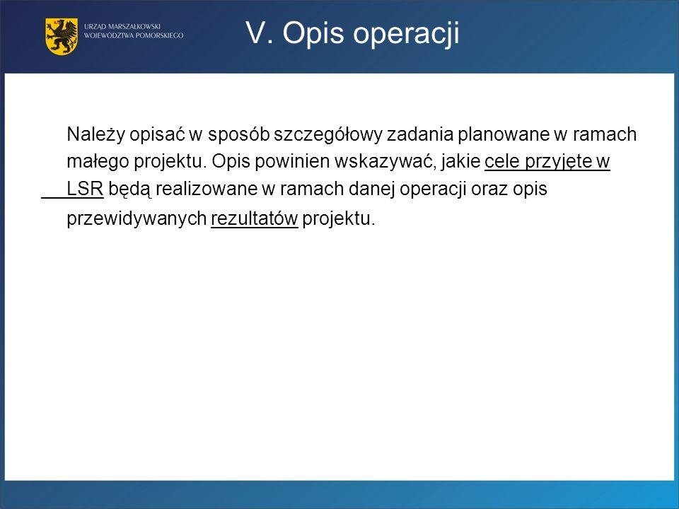 V. Opis operacji Należy opisać w sposób szczegółowy zadania planowane w ramach. małego projektu. Opis powinien wskazywać, jakie cele przyjęte w.